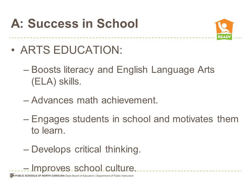 A: Success in School ARTS EDUCATION: –Boosts literacy and English Language Arts (ELA) skills.