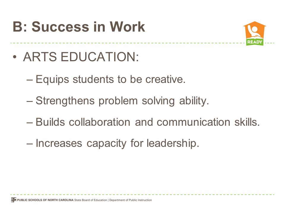 B: Success in Work ARTS EDUCATION: –Equips students to be creative.