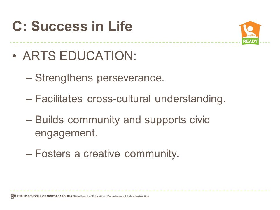 C: Success in Life ARTS EDUCATION: –Strengthens perseverance.