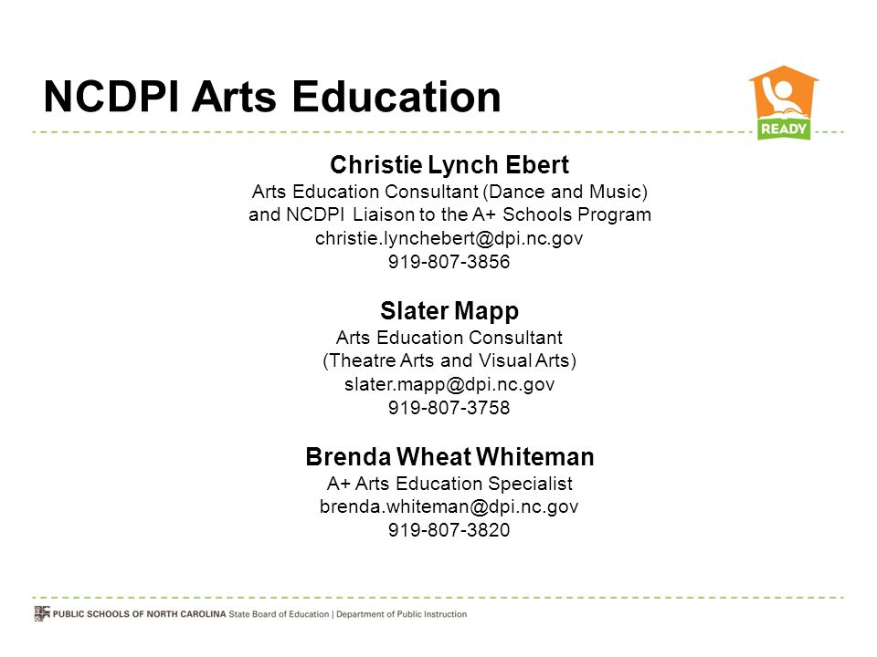NCDPI Arts Education Christie Lynch Ebert Arts Education Consultant (Dance and Music) and NCDPI Liaison to the A+ Schools Program christie.lynchebert@dpi.nc.gov 919-807-3856 Slater Mapp Arts Education Consultant (Theatre Arts and Visual Arts) slater.mapp@dpi.nc.gov 919-807-3758 Brenda Wheat Whiteman A+ Arts Education Specialist brenda.whiteman@dpi.nc.gov 919-807-3820
