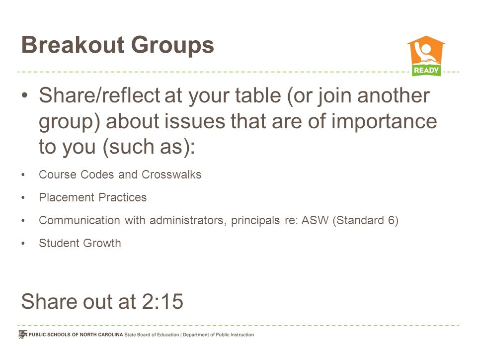 Breakout Groups Share/reflect at your table (or join another group) about issues that are of importance to you (such as): Course Codes and Crosswalks Placement Practices Communication with administrators, principals re: ASW (Standard 6) Student Growth Share out at 2:15