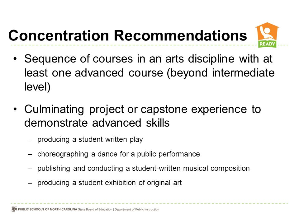 Concentration Recommendations Sequence of courses in an arts discipline with at least one advanced course (beyond intermediate level) Culminating project or capstone experience to demonstrate advanced skills –producing a student-written play –choreographing a dance for a public performance –publishing and conducting a student-written musical composition –producing a student exhibition of original art