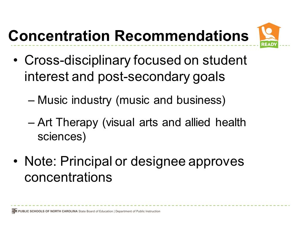 Concentration Recommendations Cross-disciplinary focused on student interest and post-secondary goals –Music industry (music and business) –Art Therapy (visual arts and allied health sciences) Note: Principal or designee approves concentrations