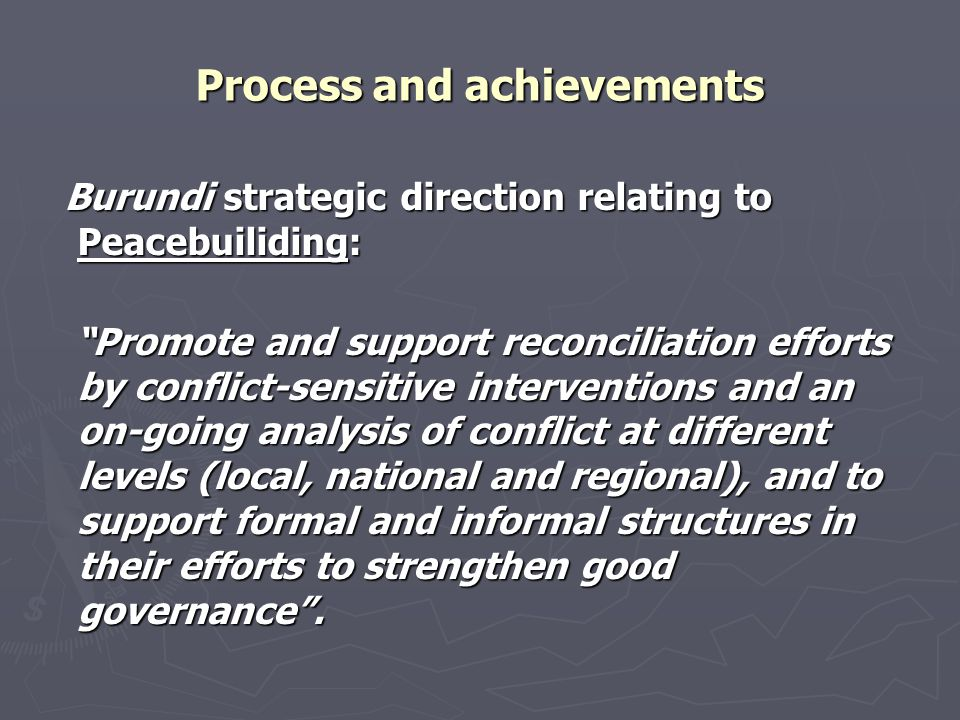Process and achievements Burundi strategic direction relating to Peacebuiliding: Burundi strategic direction relating to Peacebuiliding: Promote and support reconciliation efforts by conflict-sensitive interventions and an on-going analysis of conflict at different levels (local, national and regional), and to support formal and informal structures in their efforts to strengthen good governance .