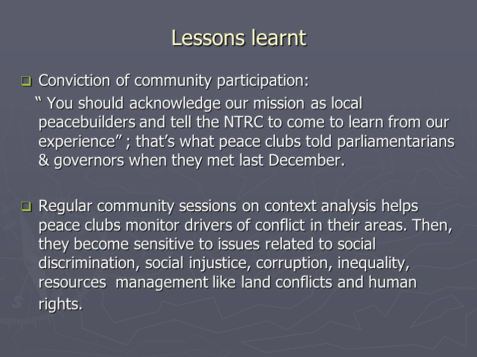 Lessons learnt  Conviction of community participation: You should acknowledge our mission as local peacebuilders and tell the NTRC to come to learn from our experience ; that's what peace clubs told parliamentarians & governors when they met last December.