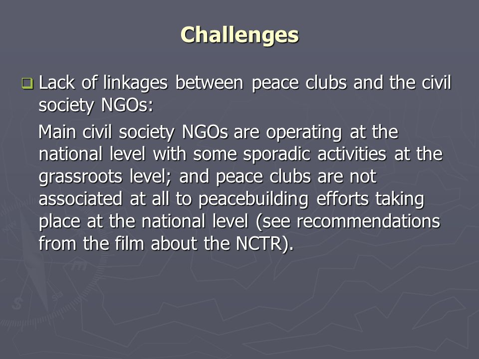 Challenges  Lack of linkages between peace clubs and the civil society NGOs: Main civil society NGOs are operating at the national level with some sporadic activities at the grassroots level; and peace clubs are not associated at all to peacebuilding efforts taking place at the national level (see recommendations from the film about the NCTR).