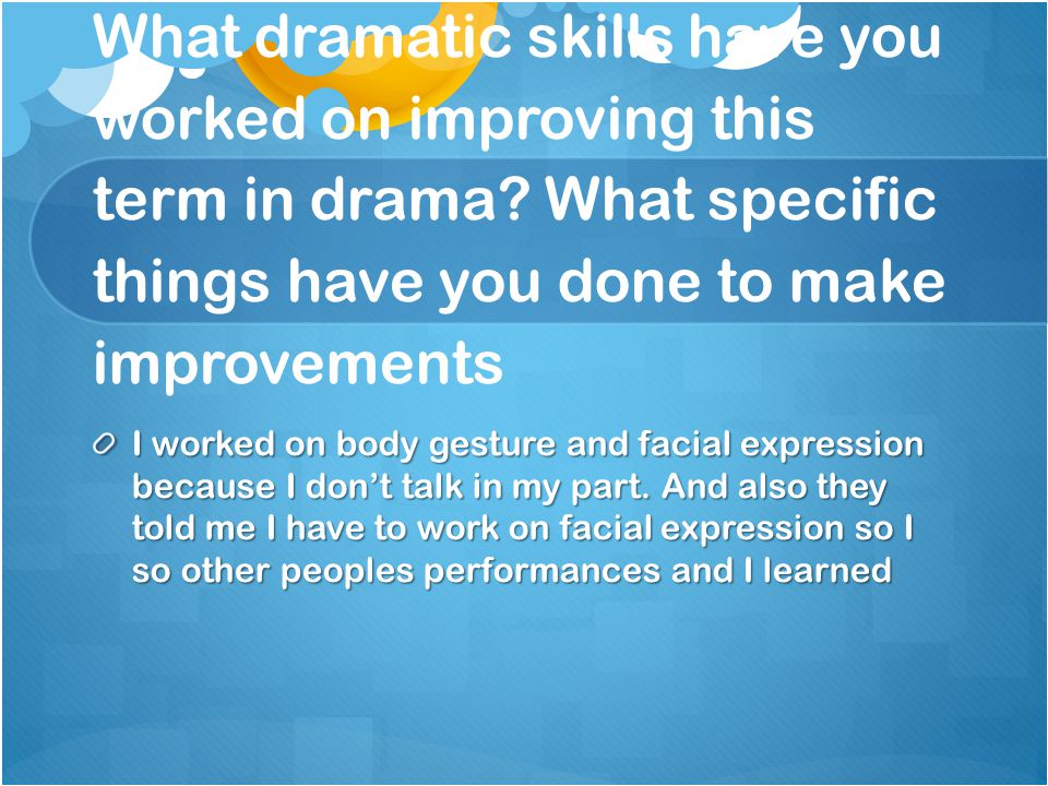 What dramatic skills have you worked on improving this term in drama.