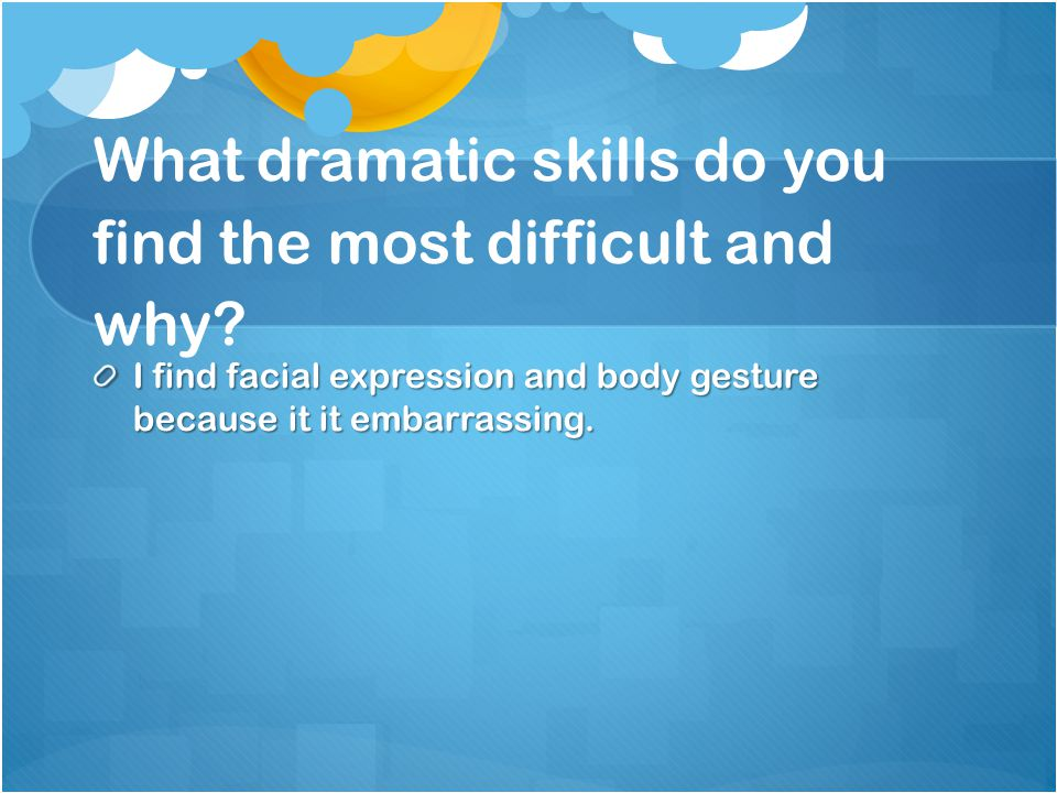 What dramatic skills do you find the most difficult and why.