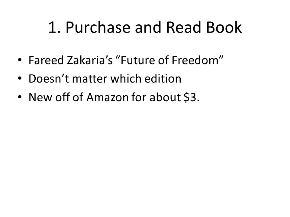 """1. Purchase and Read Book Fareed Zakaria's """"Future of Freedom"""" Doesn't matter which edition New off of Amazon for about $3."""