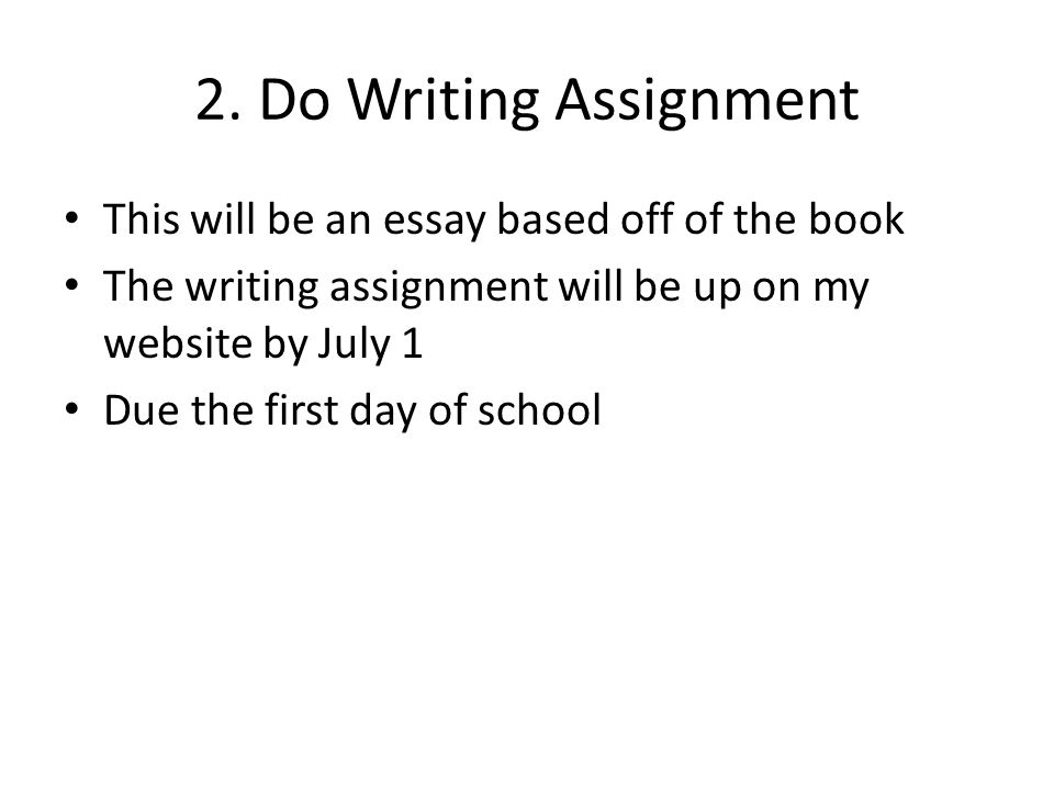 2. Do Writing Assignment This will be an essay based off of the book The writing assignment will be up on my website by July 1 Due the first day of sc
