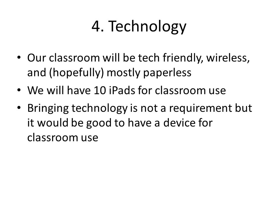 4. Technology Our classroom will be tech friendly, wireless, and (hopefully) mostly paperless We will have 10 iPads for classroom use Bringing technol