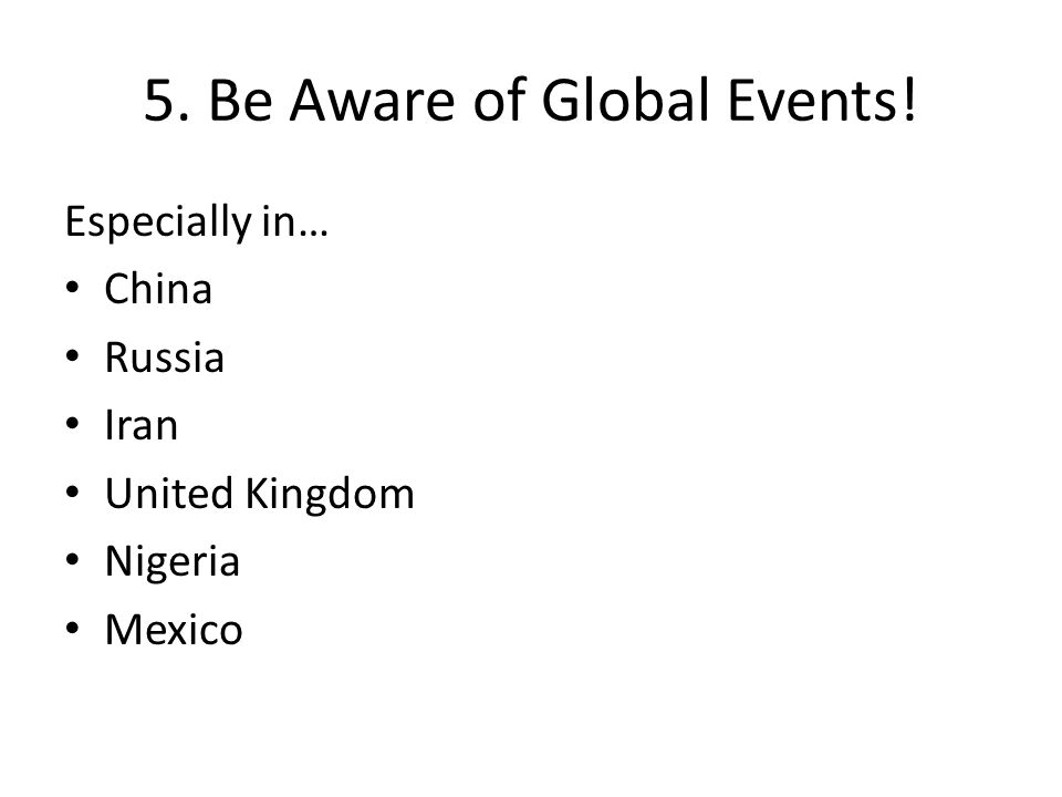 5. Be Aware of Global Events! Especially in… China Russia Iran United Kingdom Nigeria Mexico