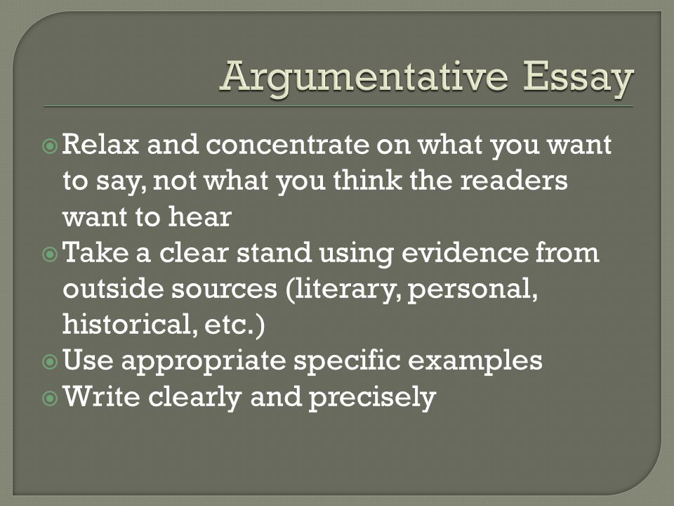  Relax and concentrate on what you want to say, not what you think the readers want to hear  Take a clear stand using evidence from outside sources (literary, personal, historical, etc.)  Use appropriate specific examples  Write clearly and precisely