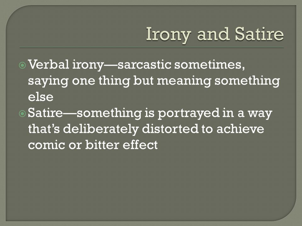  Verbal irony—sarcastic sometimes, saying one thing but meaning something else  Satire—something is portrayed in a way that's deliberately distorted to achieve comic or bitter effect
