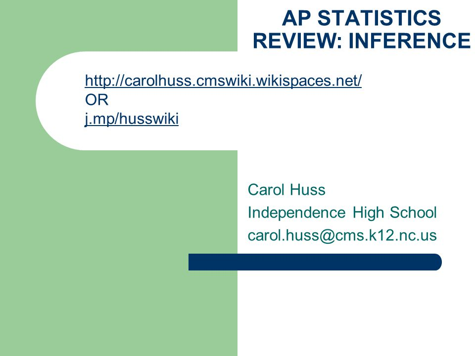 AP STATISTICS REVIEW: INFERENCE Carol Huss Independence High School carol.huss@cms.k12.nc.us http://carolhuss.cmswiki.wikispaces.net/ OR j.mp/husswiki
