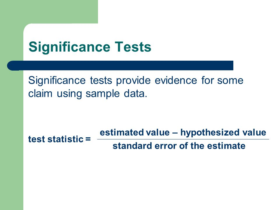 Significance Tests Significance tests provide evidence for some claim using sample data. test statistic = estimated value – hypothesized value standar