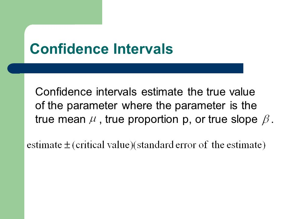 Confidence Intervals Confidence intervals estimate the true value of the parameter where the parameter is the true mean, true proportion p, or true slope.