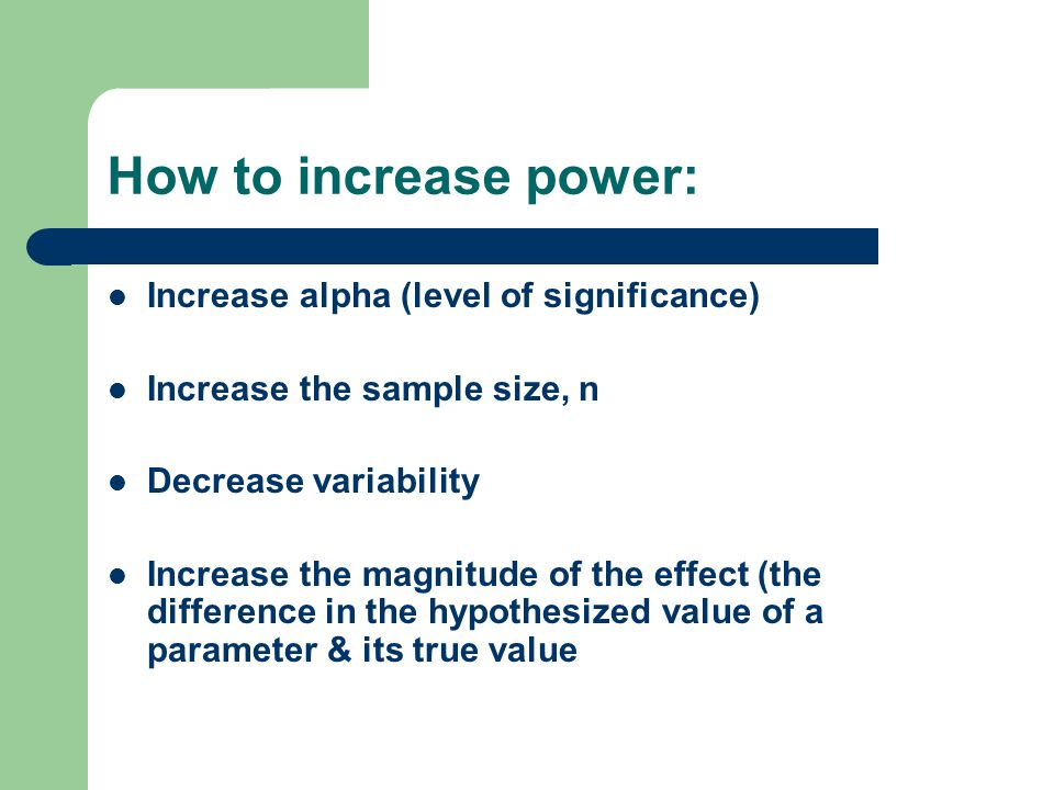 How to increase power: Increase alpha (level of significance) Increase the sample size, n Decrease variability Increase the magnitude of the effect (the difference in the hypothesized value of a parameter & its true value