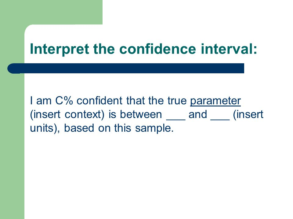 Interpret the confidence interval: I am C% confident that the true parameter (insert context) is between ___ and ___ (insert units), based on this sample.