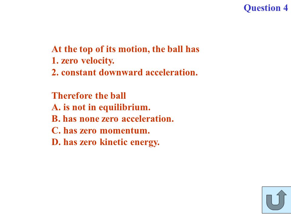 At the top of its motion, the ball has 1. zero velocity. 2. constant downward acceleration. Therefore the ball A. is not in equilibrium. B. has none z