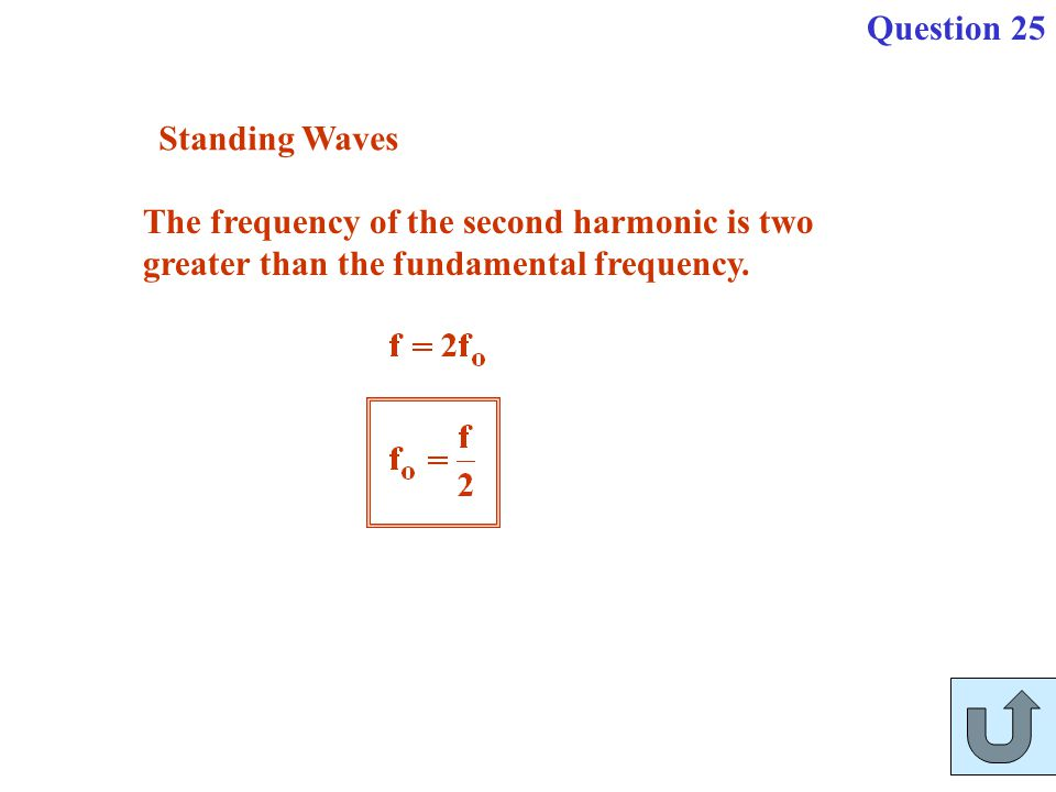 The frequency of the second harmonic is two greater than the fundamental frequency. Standing Waves Question 25