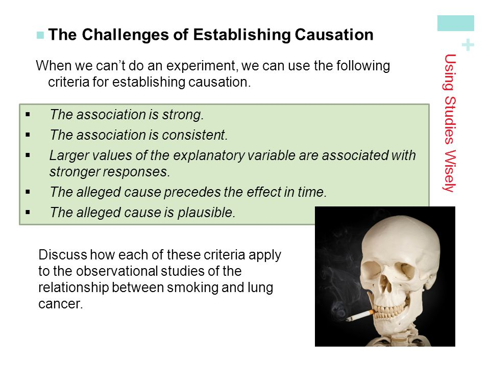 + Using Studies Wisely The Challenges of Establishing Causation When we can't do an experiment, we can use the following criteria for establishing cau
