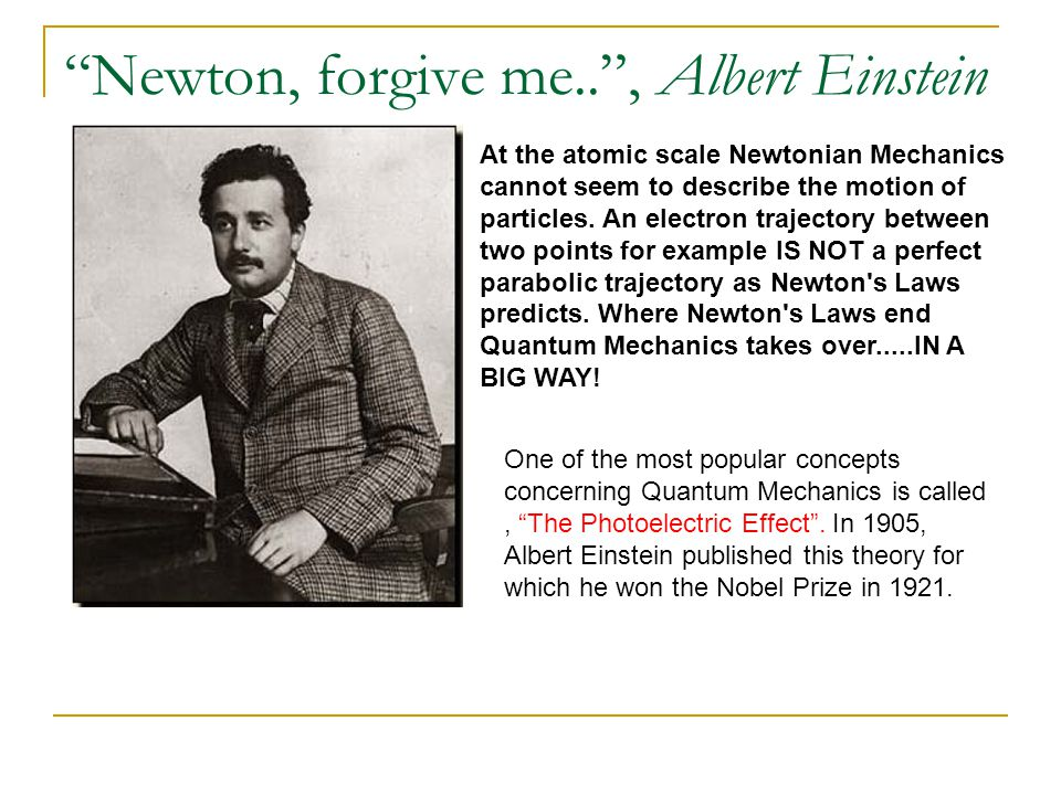 """Newton, forgive me.."", Albert Einstein At the atomic scale Newtonian Mechanics cannot seem to describe the motion of particles. An electron trajector"