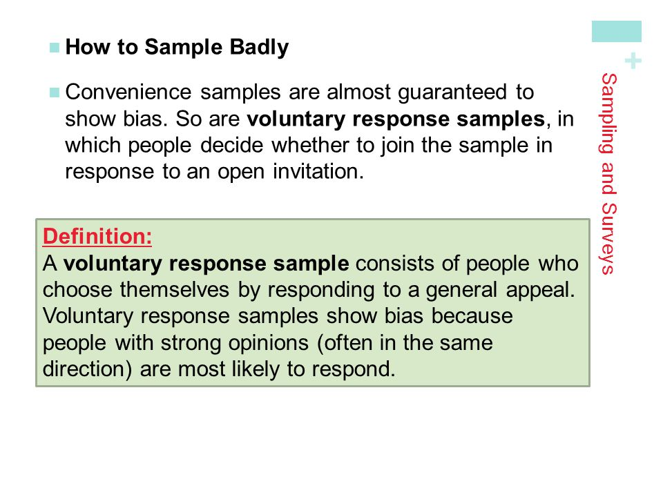 + Sampling and Surveys How to Sample Badly Convenience samples are almost guaranteed toshow bias. So are voluntary response samples, in which people d