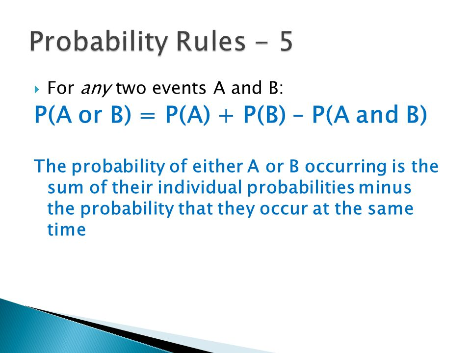  For any two events A and B: P(A or B) = P(A) + P(B) – P(A and B) The probability of either A or B occurring is the sum of their individual probabili