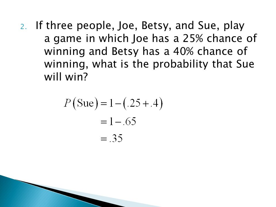 2. If three people, Joe, Betsy, and Sue, play a game in which Joe has a 25% chance of winning and Betsy has a 40% chance of winning, what is the proba
