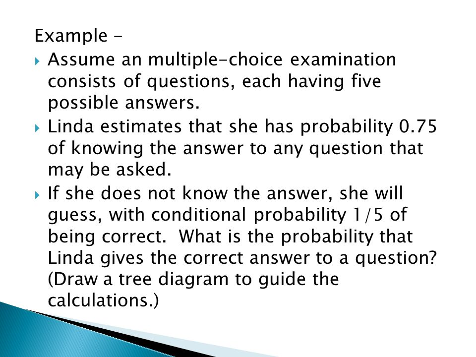 Example -  Assume an multiple-choice examination consists of questions, each having five possible answers.  Linda estimates that she has probability