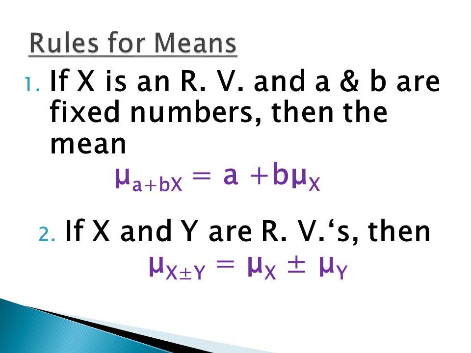 1. If X is an R. V. and a & b are fixed numbers, then the mean μ a+bX = a +bμ X 2. If X and Y are R. V.'s, then μ X±Y = μ X ± μ Y