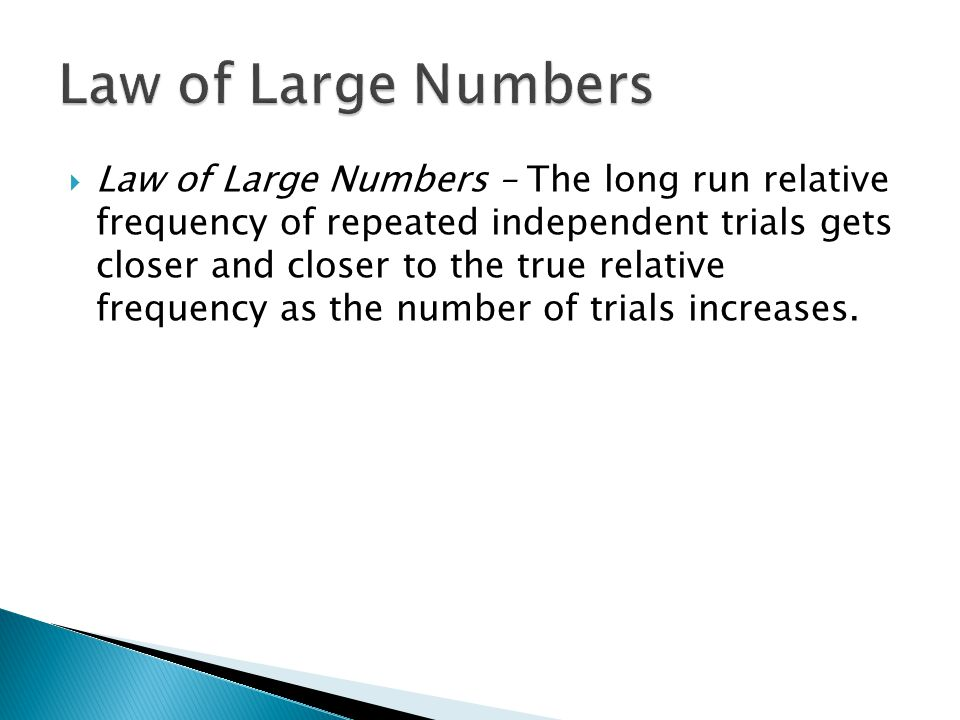  Law of Large Numbers – The long run relative frequency of repeated independent trials gets closer and closer to the true relative frequency as the n