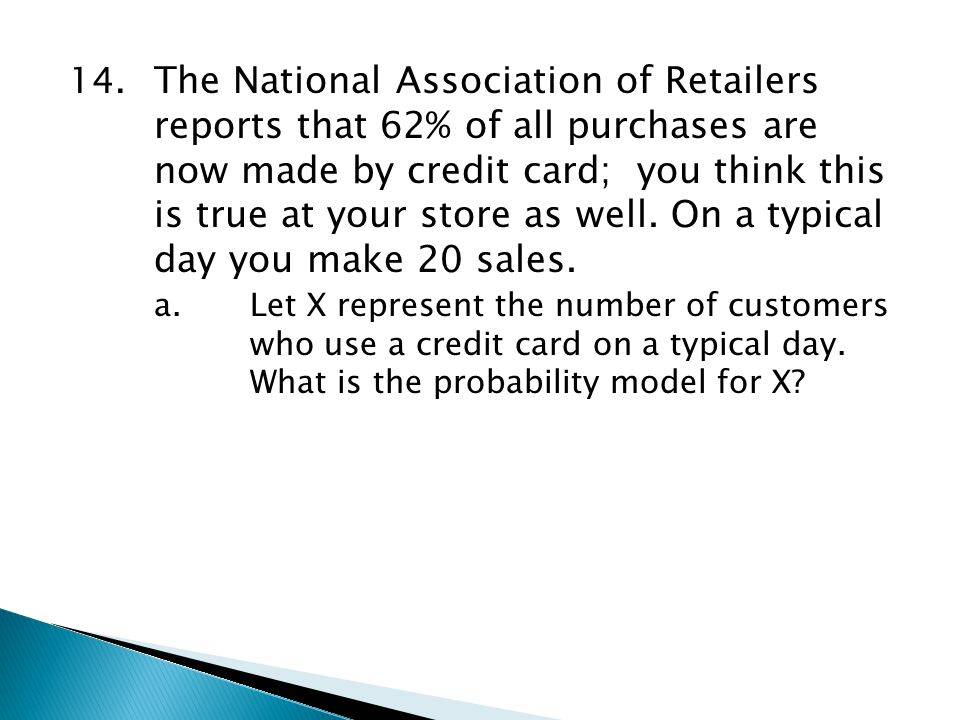 14. The National Association of Retailers reports that 62% of all purchases are now made by credit card; you think this is true at your store as well.