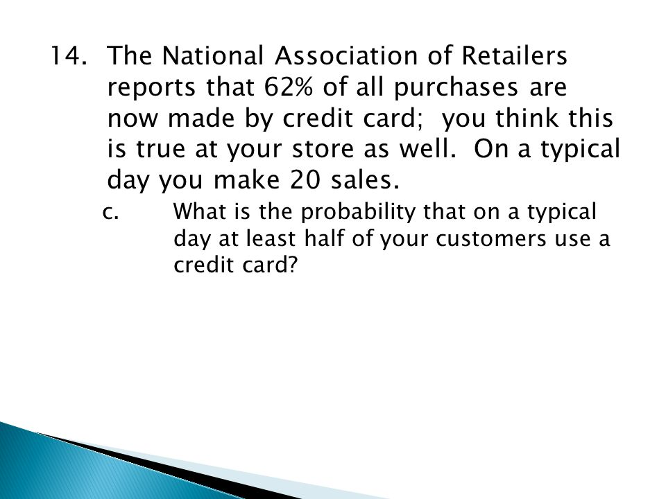 14.The National Association of Retailers reports that 62% of all purchases are now made by credit card; you think this is true at your store as well.