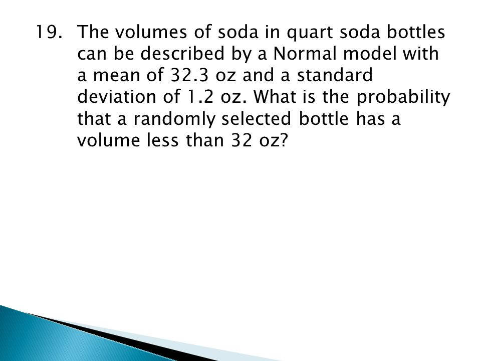 19.The volumes of soda in quart soda bottles can be described by a Normal model with a mean of 32.3 oz and a standard deviation of 1.2 oz. What is the