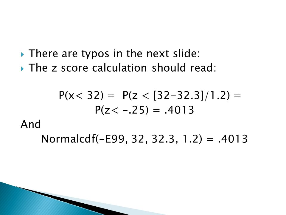  There are typos in the next slide:  The z score calculation should read: P(x< 32) = P(z < [32-32.3]/1.2) = P(z< -.25) =.4013 And Normalcdf(-E99, 32