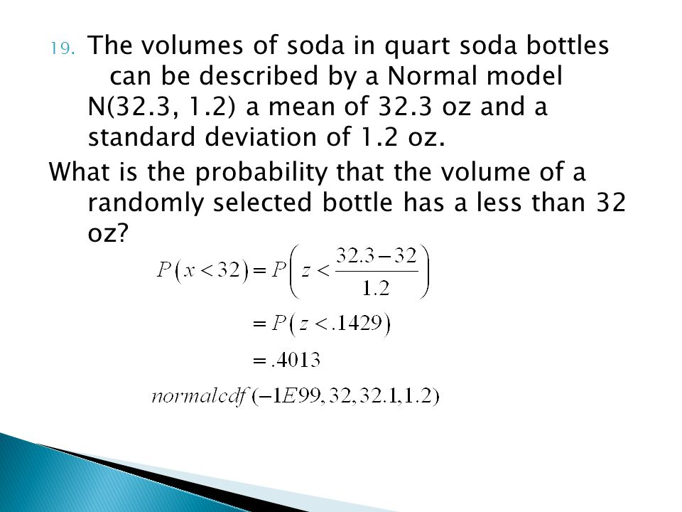 19. The volumes of soda in quart soda bottles can be described by a Normal model N(32.3, 1.2) a mean of 32.3 oz and a standard deviation of 1.2 oz. Wh