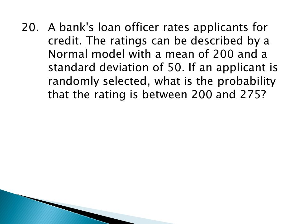 20.A bank's loan officer rates applicants for credit. The ratings can be described by a Normal model with a mean of 200 and a standard deviation of 50