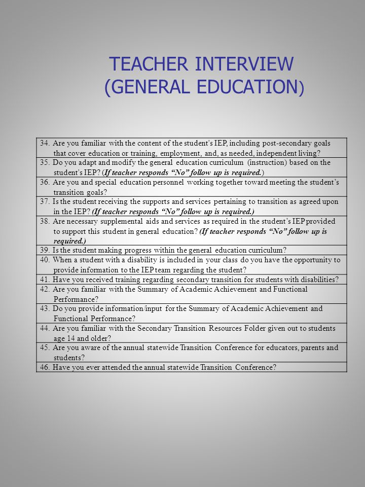 TEACHER INTERVIEW (GENERAL EDUCATION ) 34.Are you familiar with the content of the student s IEP, including post-secondary goals that cover education or training, employment, and, as needed, independent living.