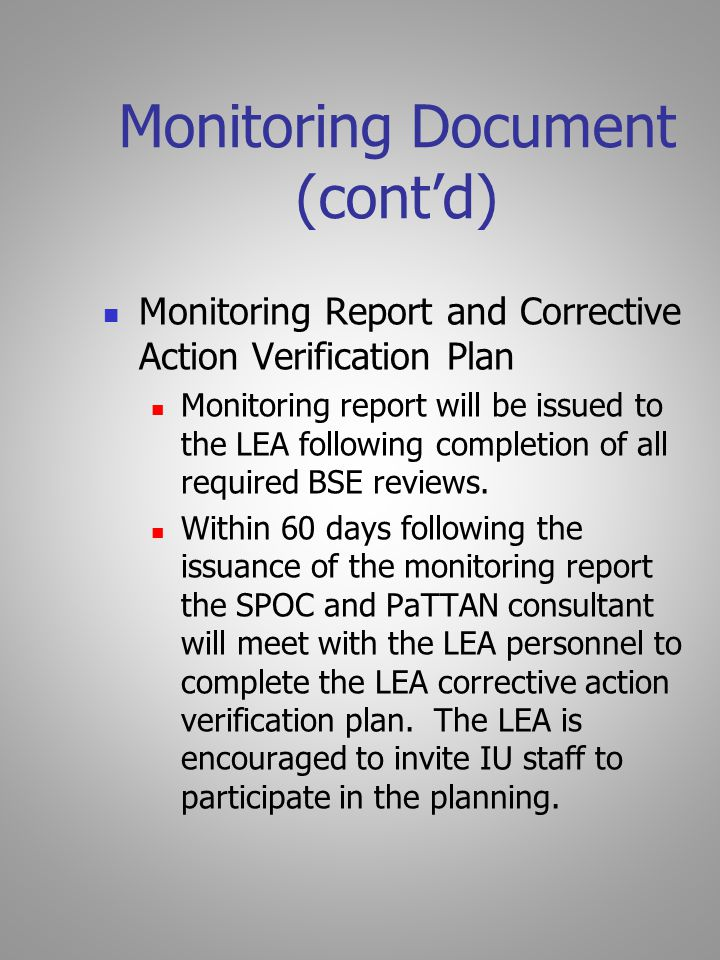 Monitoring Document (cont'd) Monitoring Report and Corrective Action Verification Plan Monitoring report will be issued to the LEA following completion of all required BSE reviews.