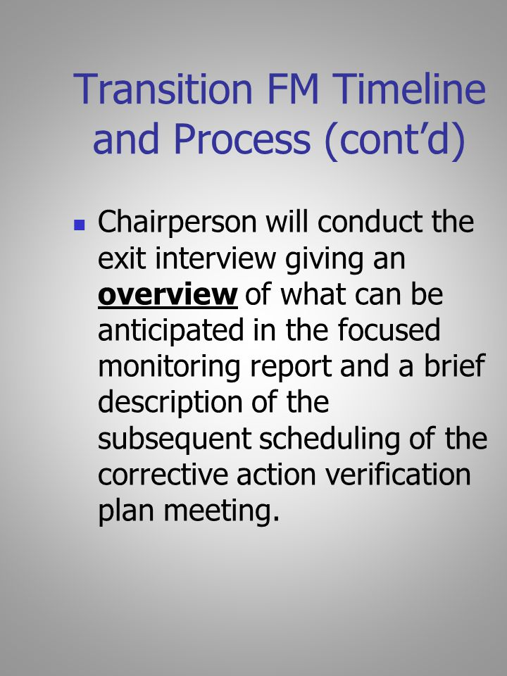 Transition FM Timeline and Process (cont'd) Chairperson will conduct the exit interview giving an overview of what can be anticipated in the focused monitoring report and a brief description of the subsequent scheduling of the corrective action verification plan meeting.