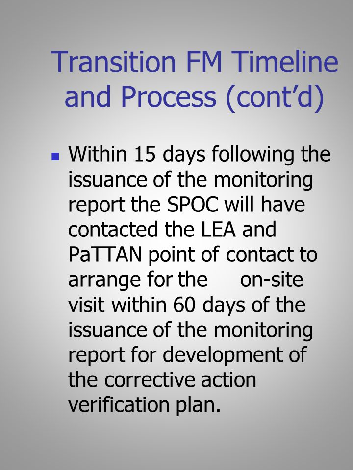 Transition FM Timeline and Process (cont'd) Within 15 days following the issuance of the monitoring report the SPOC will have contacted the LEA and PaTTAN point of contact to arrange for the on-site visit within 60 days of the issuance of the monitoring report for development of the corrective action verification plan.