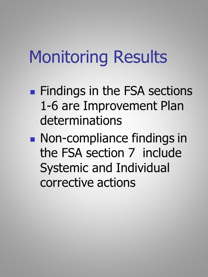 Monitoring Results Findings in the FSA sections 1-6 are Improvement Plan determinations Non-compliance findings in the FSA section 7 include Systemic and Individual corrective actions