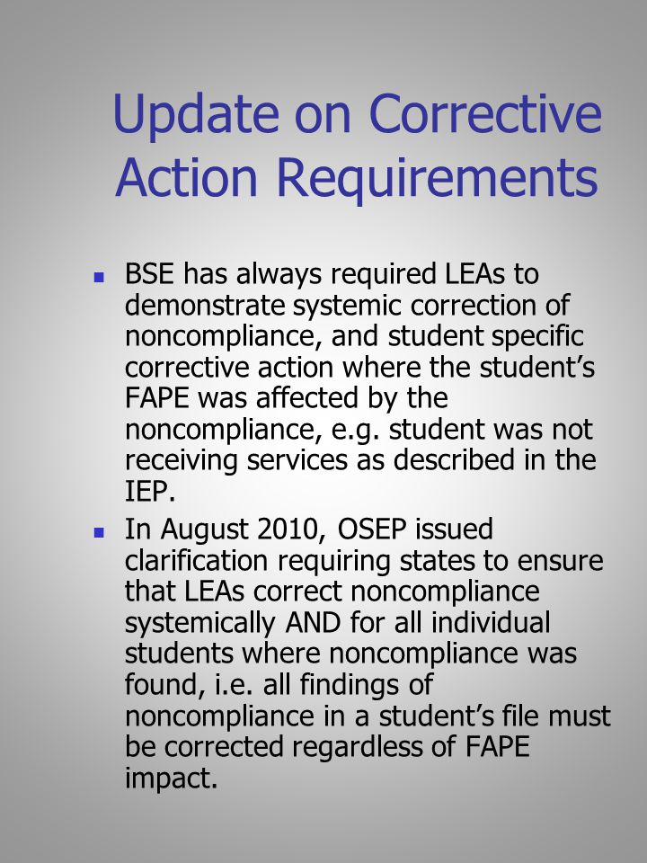 Update on Corrective Action Requirements BSE has always required LEAs to demonstrate systemic correction of noncompliance, and student specific corrective action where the student's FAPE was affected by the noncompliance, e.g.