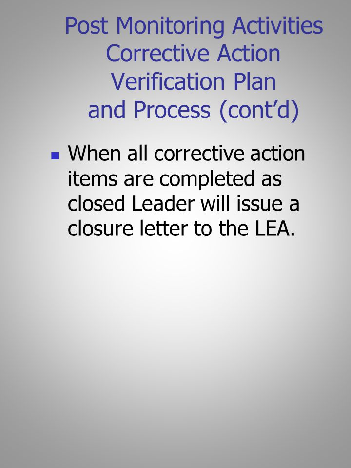 Post Monitoring Activities Corrective Action Verification Plan and Process (cont'd) When all corrective action items are completed as closed Leader will issue a closure letter to the LEA.