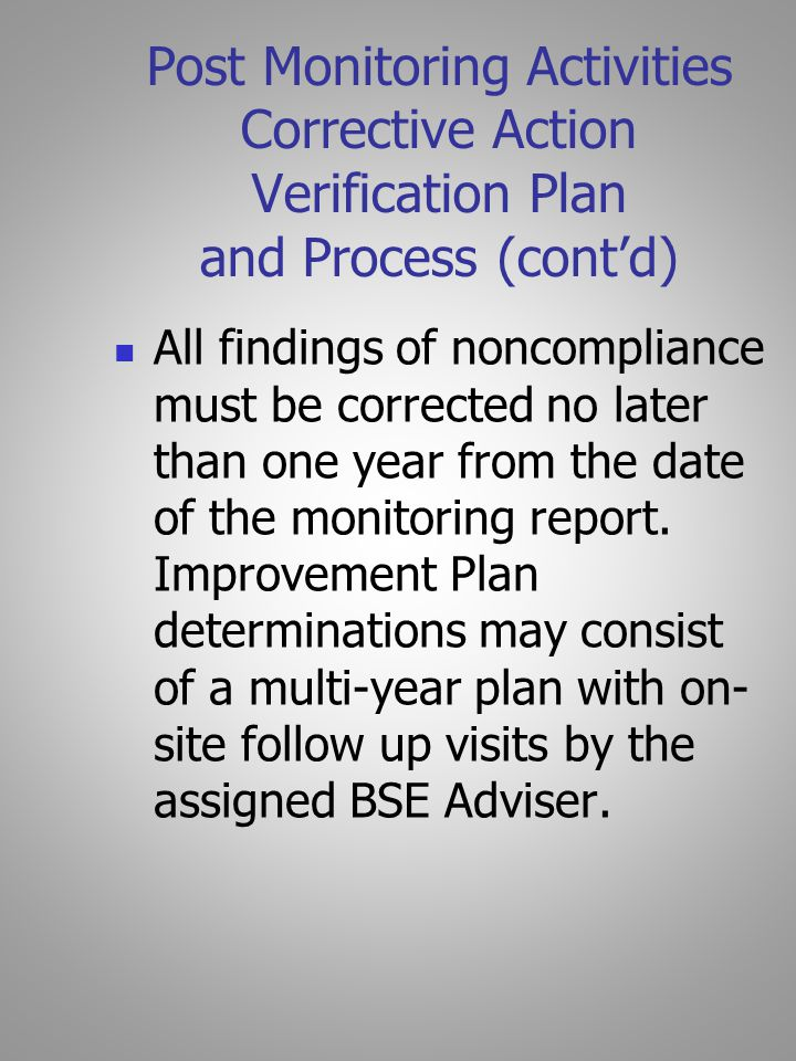 Post Monitoring Activities Corrective Action Verification Plan and Process (cont'd) All findings of noncompliance must be corrected no later than one year from the date of the monitoring report.