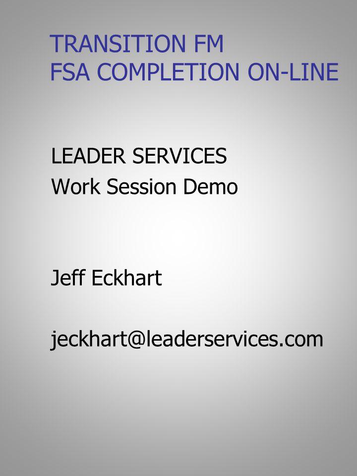 TRANSITION FM FSA COMPLETION ON-LINE LEADER SERVICES Work Session Demo Jeff Eckhart jeckhart@leaderservices.com