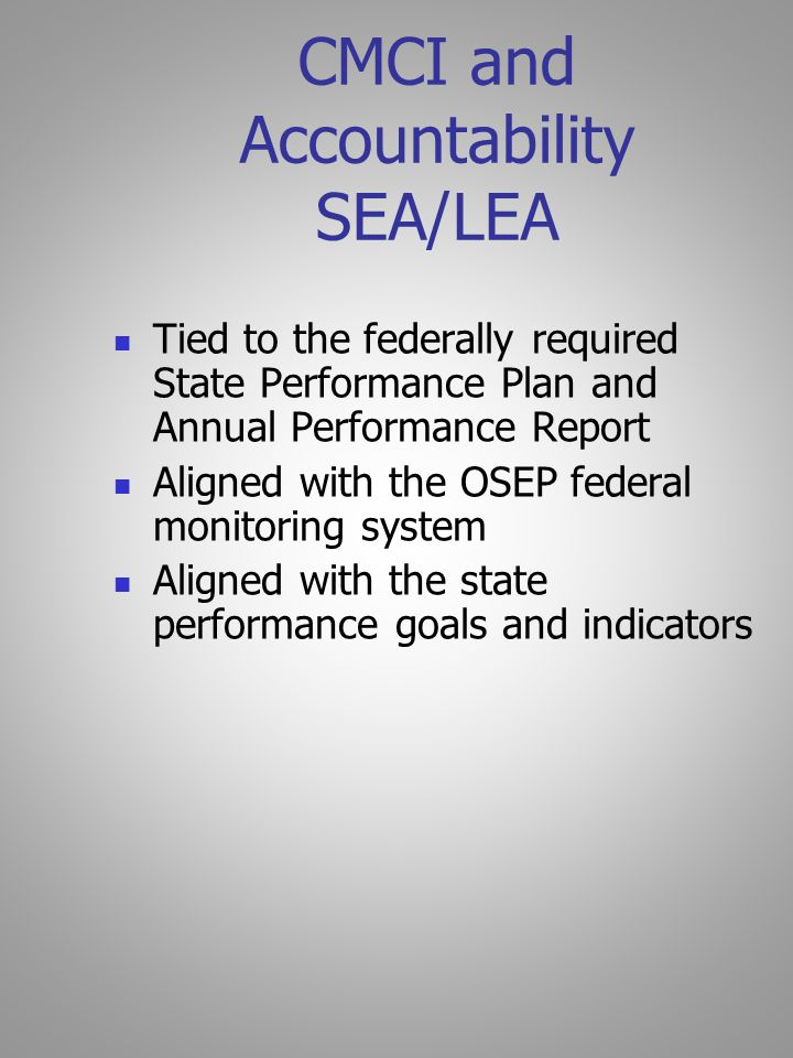 CMCI and Accountability SEA/LEA Tied to the federally required State Performance Plan and Annual Performance Report Aligned with the OSEP federal monitoring system Aligned with the state performance goals and indicators