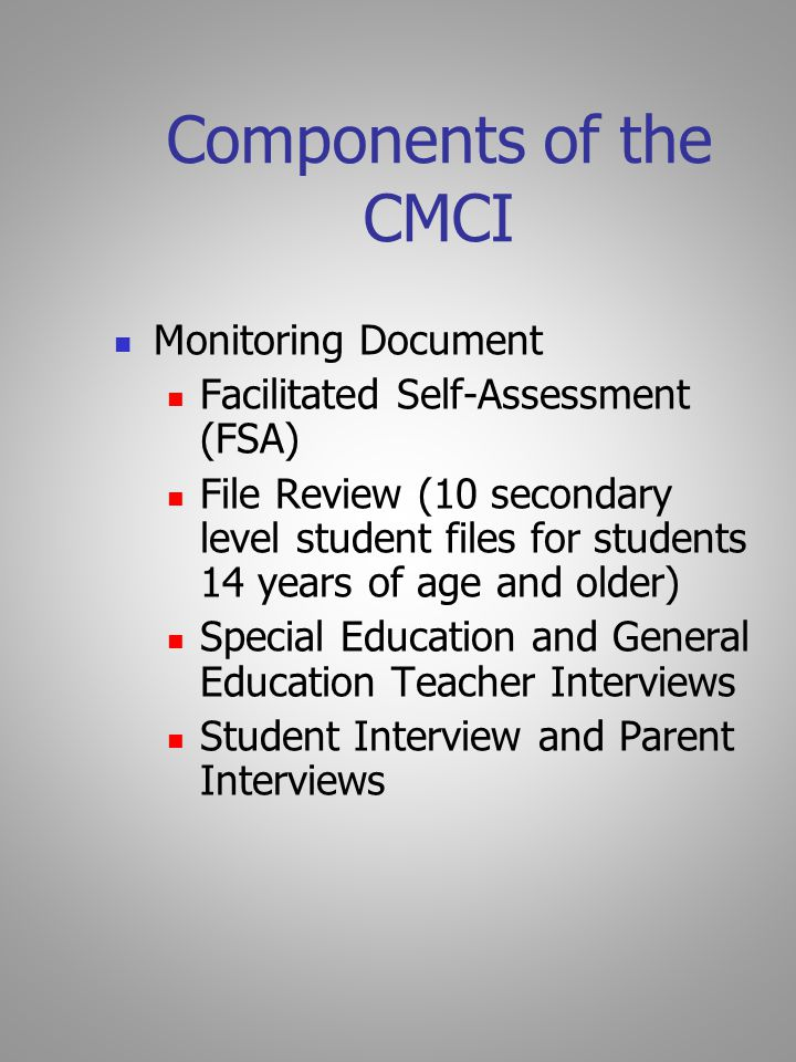 Components of the CMCI Monitoring Document Facilitated Self-Assessment (FSA) File Review (10 secondary level student files for students 14 years of age and older) Special Education and General Education Teacher Interviews Student Interview and Parent Interviews